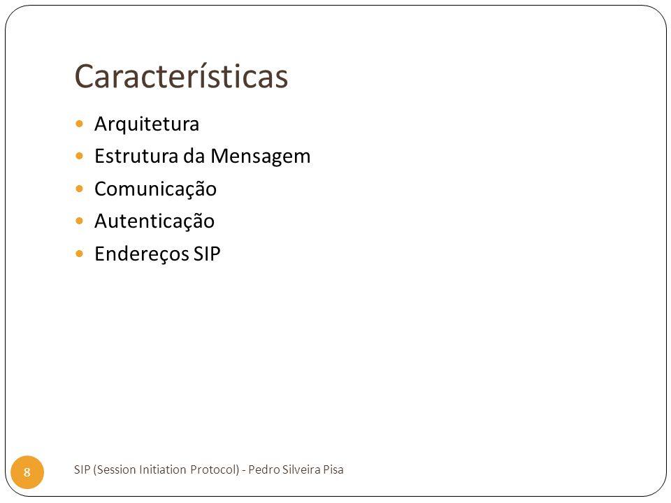 Características SIP (Session Initiation Protocol) - Pedro Silveira Pisa 8 Arquitetura Estrutura da Mensagem Comunicação Autenticação Endereços SIP