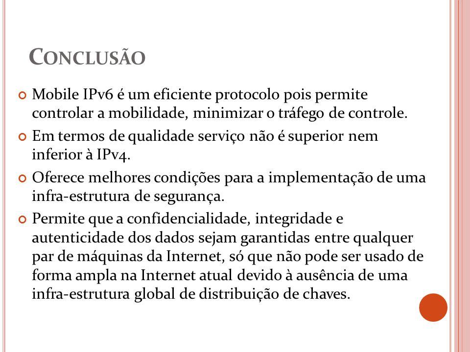 C ONCLUSÃO Mobile IPv6 é um eficiente protocolo pois permite controlar a mobilidade, minimizar o tráfego de controle. Em termos de qualidade serviço n