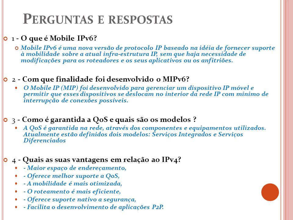 P ERGUNTAS E RESPOSTAS 1 - O que é Mobile IPv6? Mobile IPv6 é uma nova versão de protocolo IP baseado na idéia de fornecer suporte à mobilidade sobre