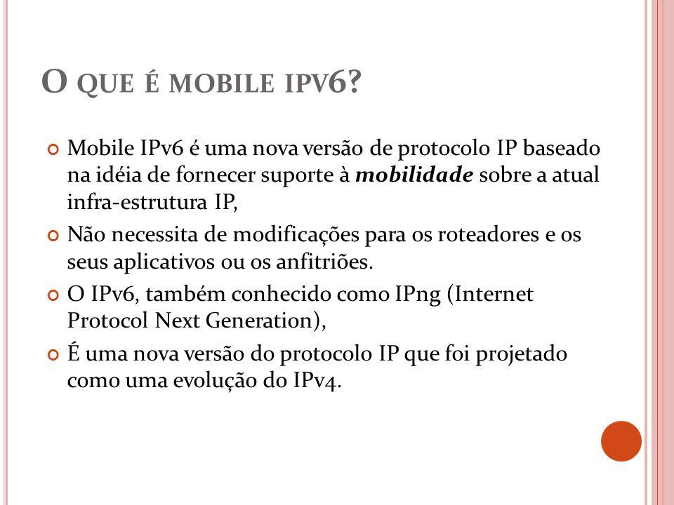 O QUE É MOBILE IPV 6? Mobile IPv6 é uma nova versão de protocolo IP baseado na idéia de fornecer suporte à mobilidade sobre a atual infra-estrutura IP