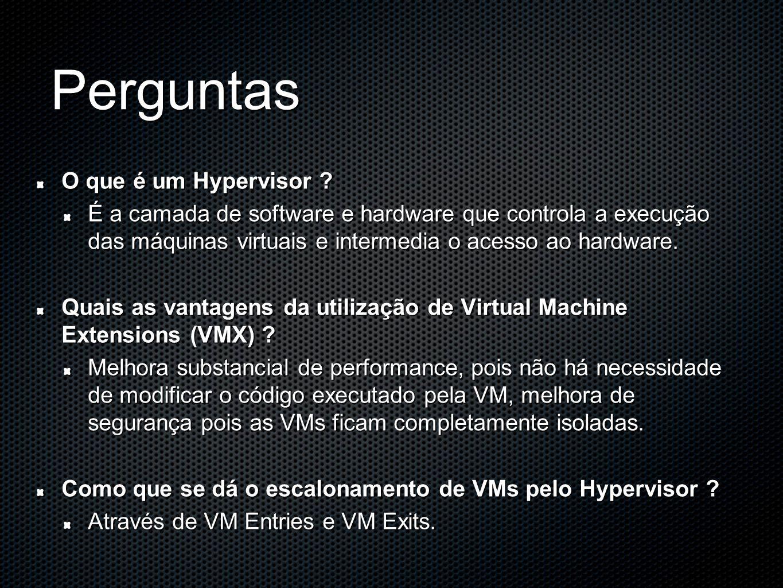 Perguntas O que é um Hypervisor ? É a camada de software e hardware que controla a execução das máquinas virtuais e intermedia o acesso ao hardware. Q