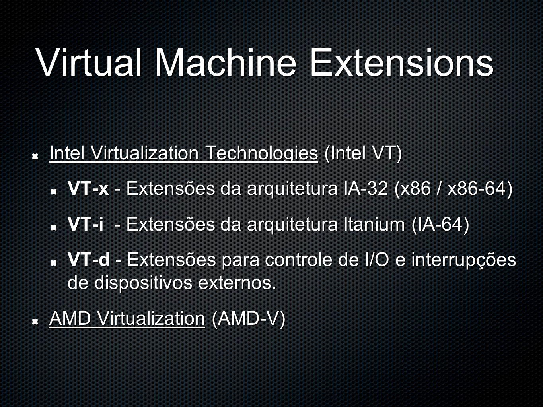 Virtual Machine Extensions Intel Virtualization Technologies (Intel VT) VT-x - Extensões da arquitetura IA-32 (x86 / x86-64) VT-i - Extensões da arqui