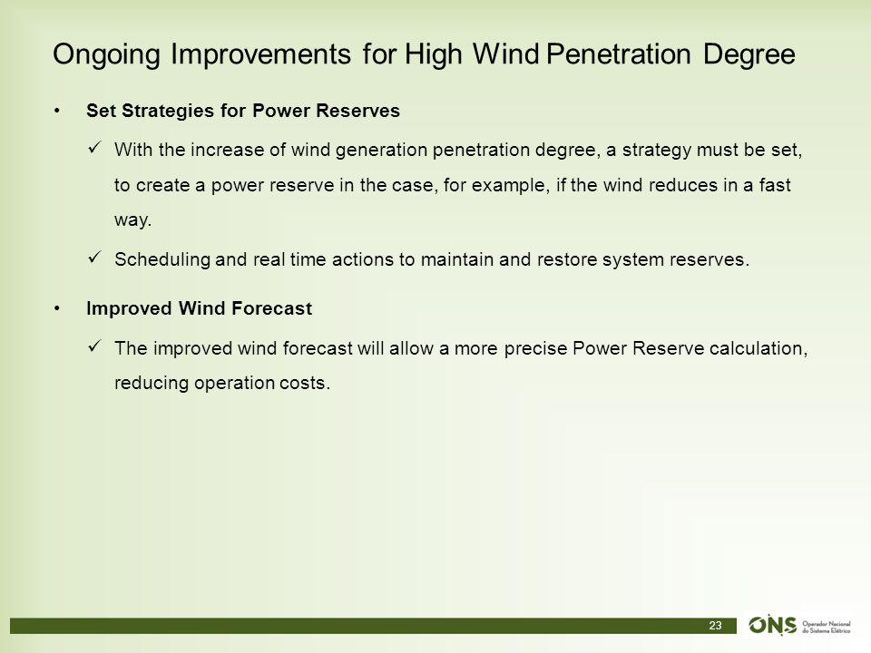 23 Ongoing Improvements for High Wind Penetration Degree Set Strategies for Power Reserves With the increase of wind generation penetration degree, a strategy must be set, to create a power reserve in the case, for example, if the wind reduces in a fast way.