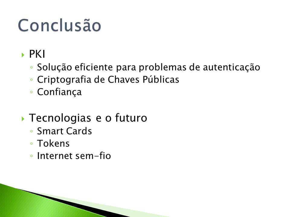 PKI Solução eficiente para problemas de autenticação Criptografia de Chaves Públicas Confiança Tecnologias e o futuro Smart Cards Tokens Internet sem-