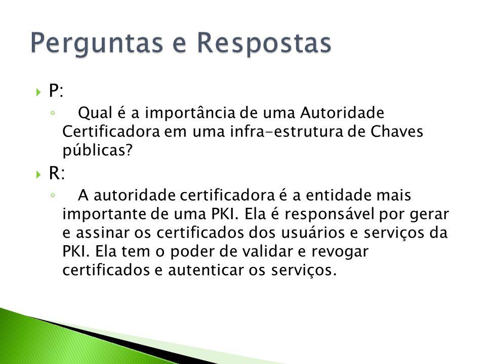 P: Qual é a importância de uma Autoridade Certificadora em uma infra-estrutura de Chaves públicas? R: A autoridade certificadora é a entidade mais imp