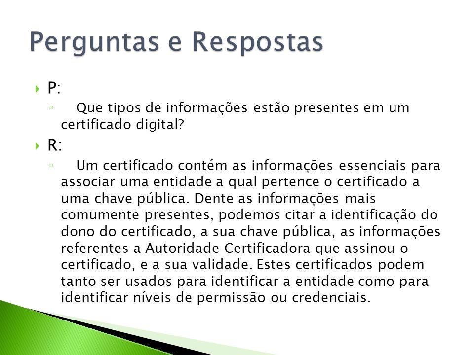 P: Que tipos de informações estão presentes em um certificado digital? R: Um certificado contém as informações essenciais para associar uma entidade a