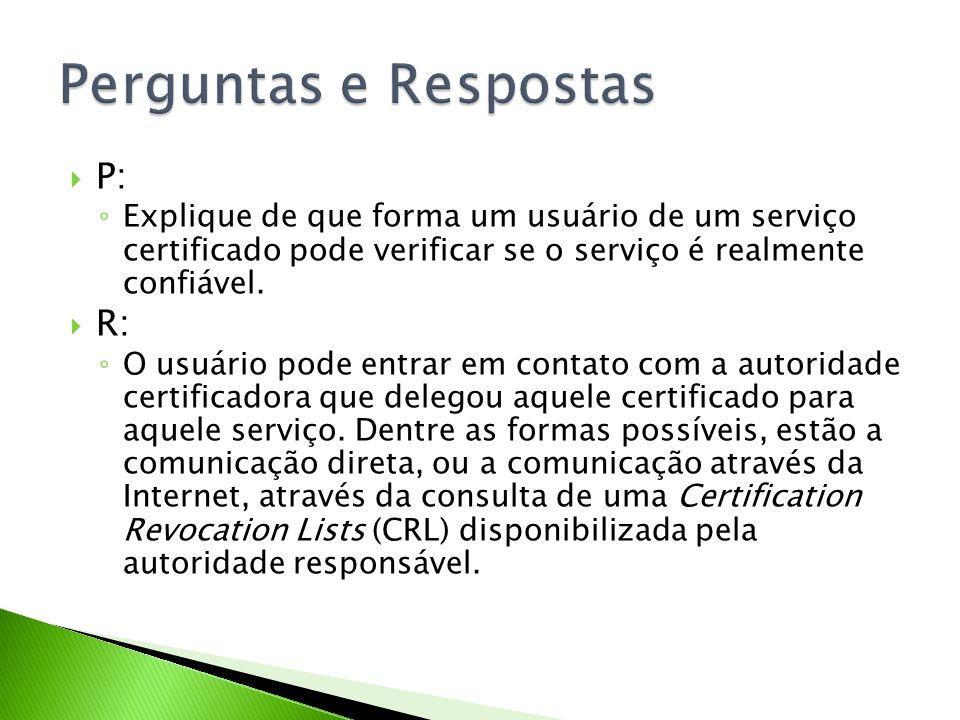 P: Explique de que forma um usuário de um serviço certificado pode verificar se o serviço é realmente confiável. R: O usuário pode entrar em contato c