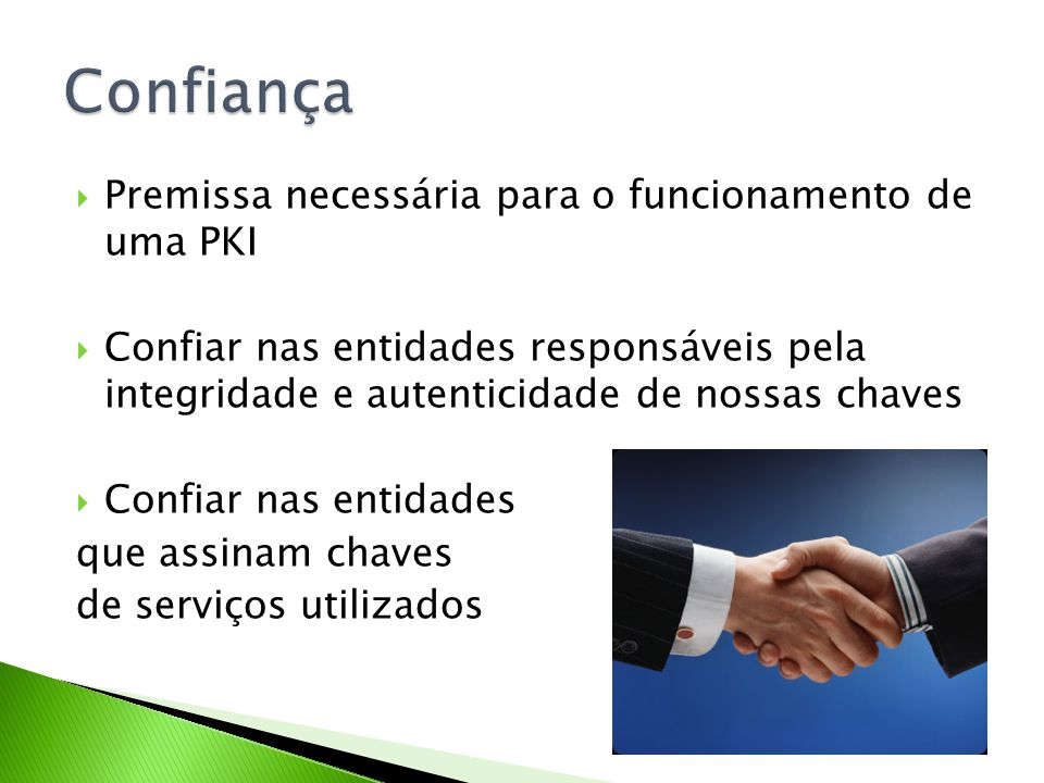 Premissa necessária para o funcionamento de uma PKI Confiar nas entidades responsáveis pela integridade e autenticidade de nossas chaves Confiar nas e