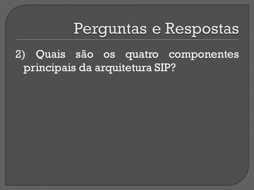 2) Quais são os quatro componentes principais da arquitetura SIP