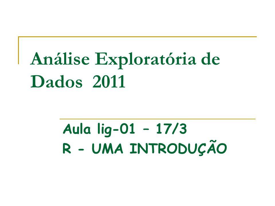 Análise Exploratória de Dados 2011 Aula lig-01 – 17/3 R - UMA INTRODUÇÃO