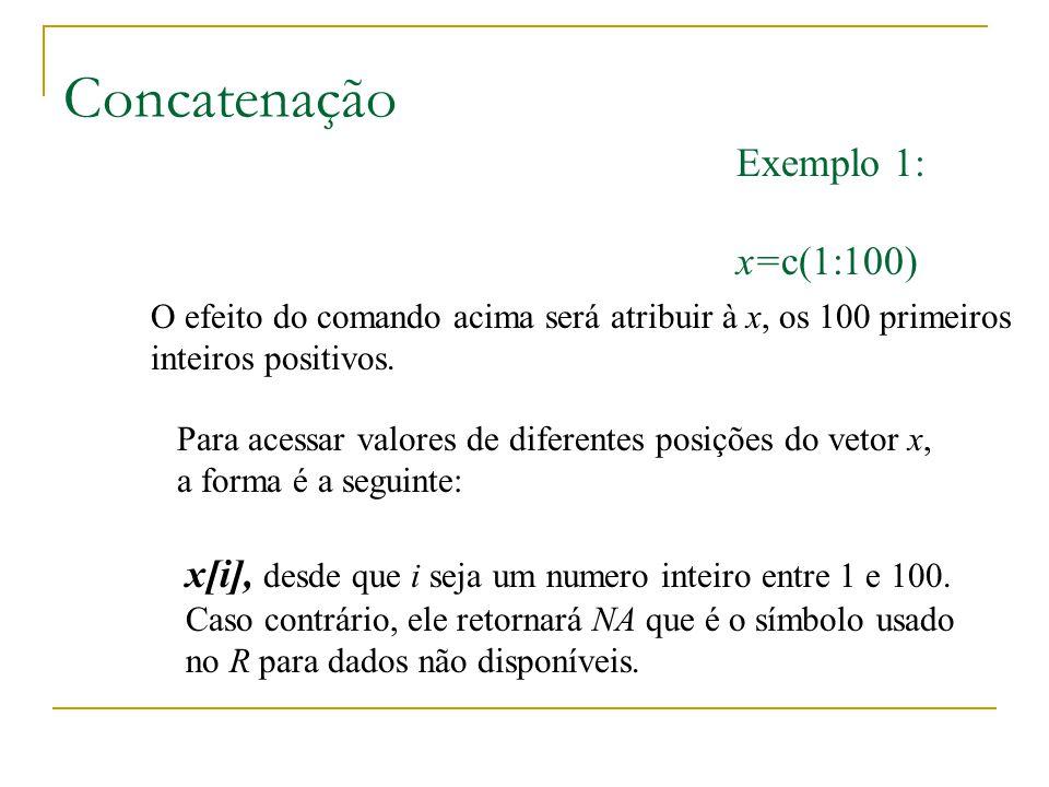 Concatenação Exemplo 1: x=c(1:100) O efeito do comando acima será atribuir à x, os 100 primeiros inteiros positivos. x[i], desde que i seja um numero