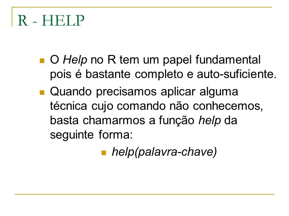 R - HELP O Help no R tem um papel fundamental pois é bastante completo e auto-suficiente. Quando precisamos aplicar alguma técnica cujo comando não co