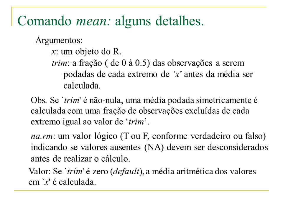 Argumentos: x: um objeto do R. trim: a fração ( de 0 à 0.5) das observações a serem podadas de cada extremo de x antes da média ser calculada. Valor: