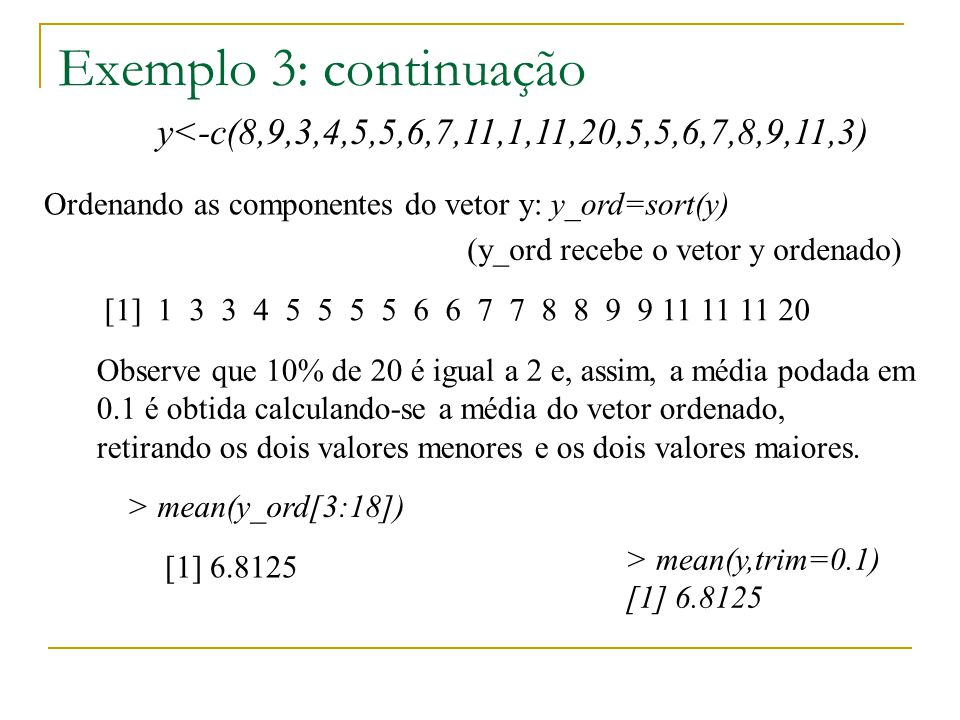 Exemplo 3: continuação y<-c(8,9,3,4,5,5,6,7,11,1,11,20,5,5,6,7,8,9,11,3) > mean(y,trim=0.1) [1] 6.8125 Ordenando as componentes do vetor y: [1] 1 3 3