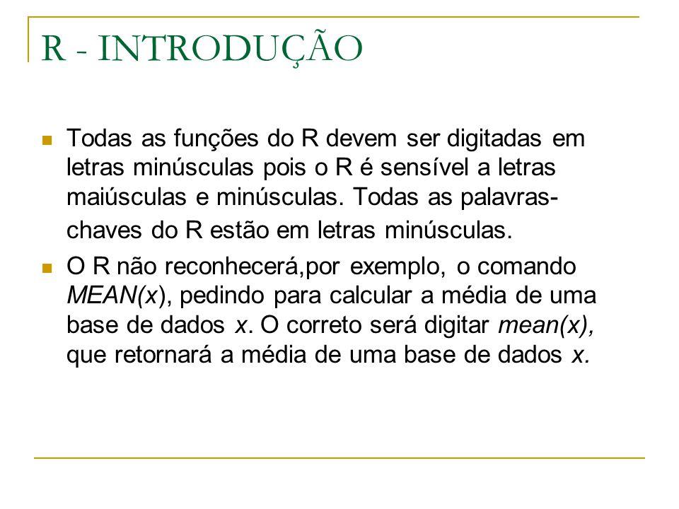 R - INTRODUÇÃO Todas as funções do R devem ser digitadas em letras minúsculas pois o R é sensível a letras maiúsculas e minúsculas. Todas as palavras-