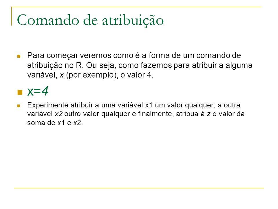 Comando de atribuição Para começar veremos como é a forma de um comando de atribuição no R. Ou seja, como fazemos para atribuir a alguma variável, x (