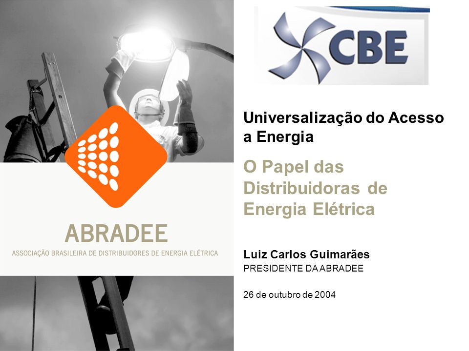 Universalização do Acesso a Energia O Papel das Distribuidoras de Energia Elétrica Luiz Carlos Guimarães PRESIDENTE DA ABRADEE 26 de outubro de 2004