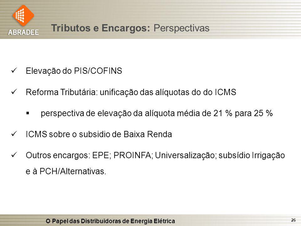 O Papel das Distribuidoras de Energia Elétrica 26 Elevação do PIS/COFINS Reforma Tributária: unificação das alíquotas do do ICMS perspectiva de elevaç