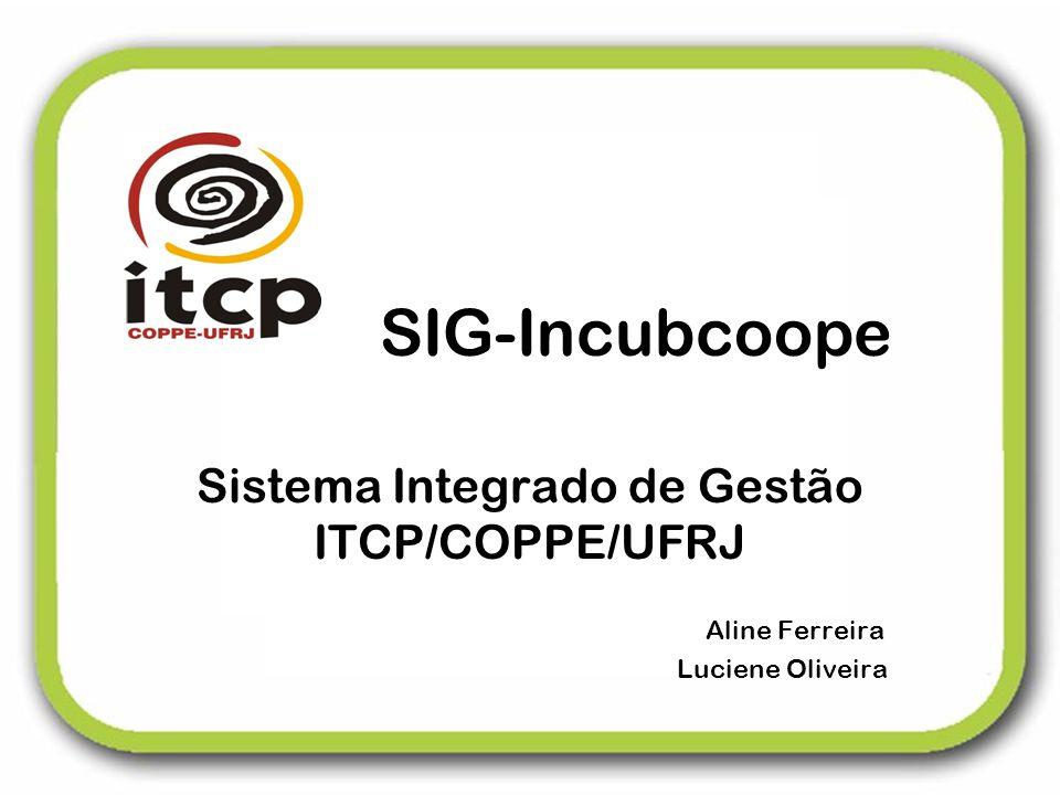 SIG-Incubcoope Sistema Integrado de Gestão ITCP/COPPE/UFRJ Aline Ferreira Luciene Oliveira