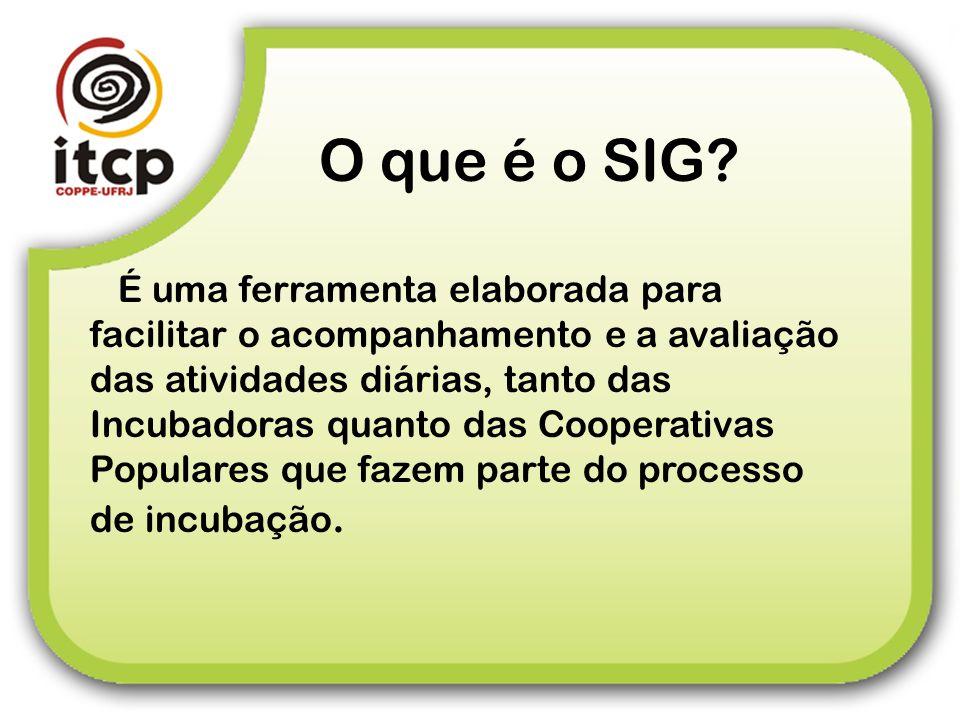 O que é o SIG? É uma ferramenta elaborada para facilitar o acompanhamento e a avaliação das atividades diárias, tanto das Incubadoras quanto das Coope