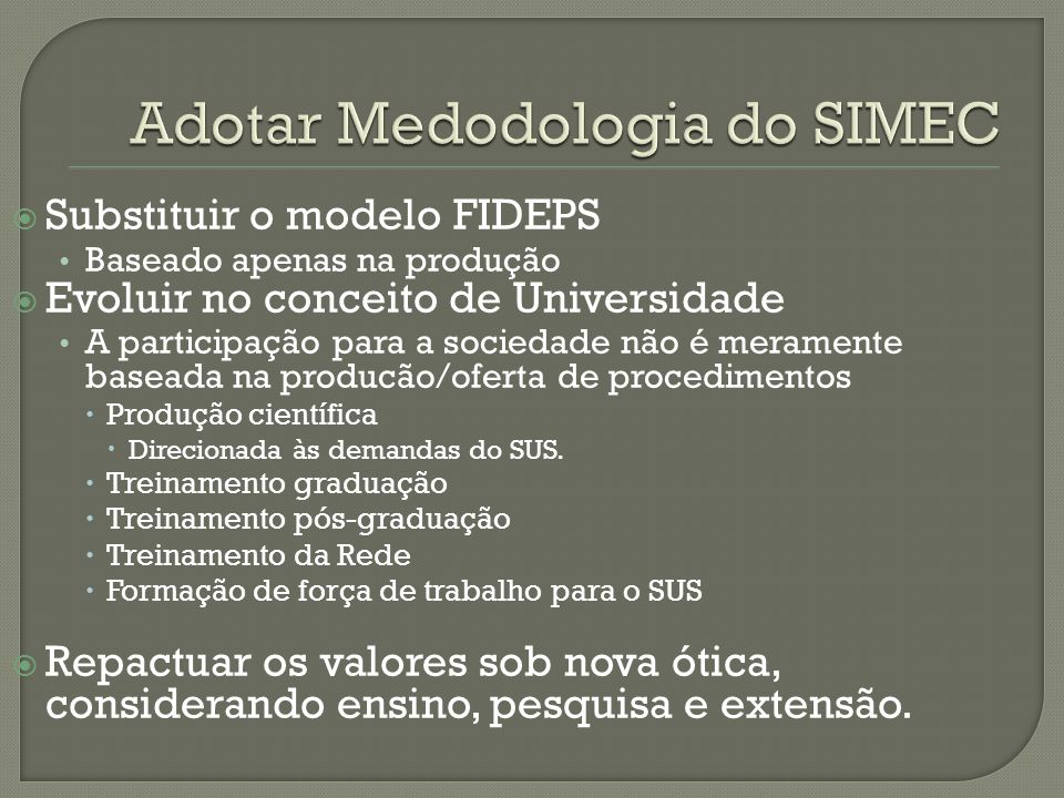 Substituir o modelo FIDEPS Baseado apenas na produção Evoluir no conceito de Universidade A participação para a sociedade não é meramente baseada na producão/oferta de procedimentos Produção científica Direcionada às demandas do SUS.