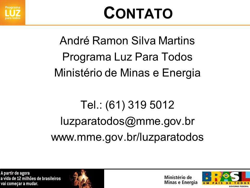 C ONTATO André Ramon Silva Martins Programa Luz Para Todos Ministério de Minas e Energia Tel.: (61) 319 5012 luzparatodos@mme.gov.br www.mme.gov.br/lu