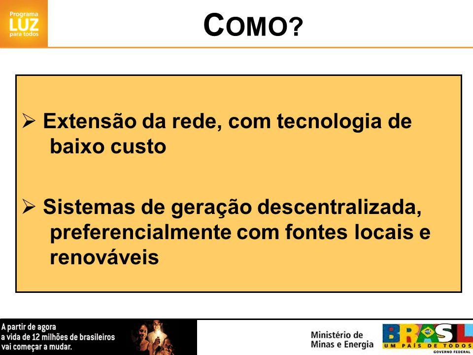 Extensão da rede, com tecnologia de baixo custo Sistemas de geração descentralizada, preferencialmente com fontes locais e renováveis C OMO?