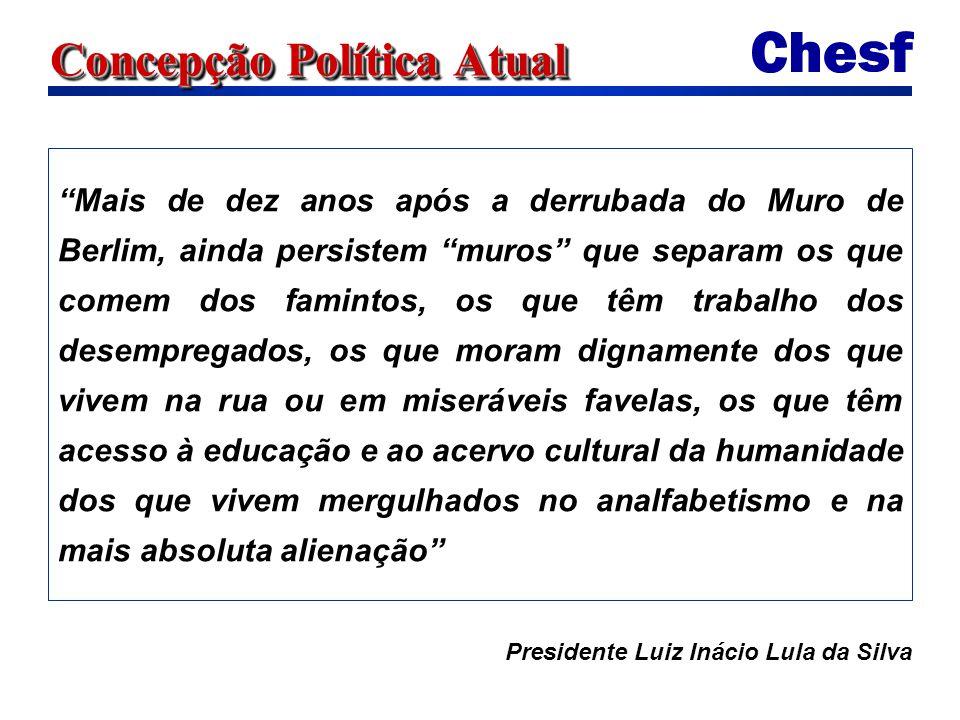 Concepção Política Atual Mais de dez anos após a derrubada do Muro de Berlim, ainda persistem muros que separam os que comem dos famintos, os que têm trabalho dos desempregados, os que moram dignamente dos que vivem na rua ou em miseráveis favelas, os que têm acesso à educação e ao acervo cultural da humanidade dos que vivem mergulhados no analfabetismo e na mais absoluta alienação Presidente Luiz Inácio Lula da Silva