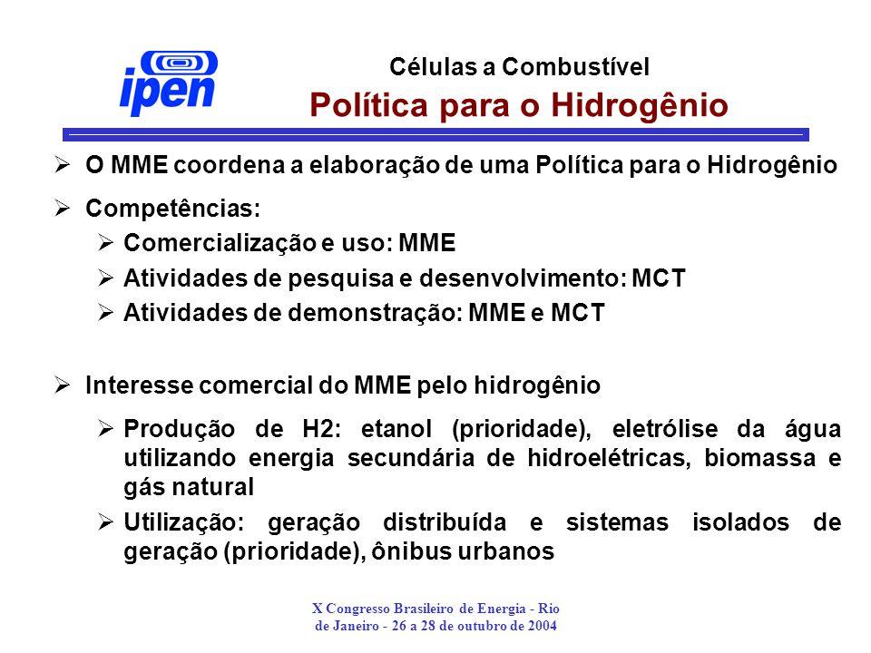 X Congresso Brasileiro de Energia - Rio de Janeiro - 26 a 28 de outubro de 2004 Células a Combustível Política para o Hidrogênio O MME coordena a elaboração de uma Política para o Hidrogênio Competências: Comercialização e uso: MME Atividades de pesquisa e desenvolvimento: MCT Atividades de demonstração: MME e MCT Interesse comercial do MME pelo hidrogênio Produção de H2: etanol (prioridade), eletrólise da água utilizando energia secundária de hidroelétricas, biomassa e gás natural Utilização: geração distribuída e sistemas isolados de geração (prioridade), ônibus urbanos