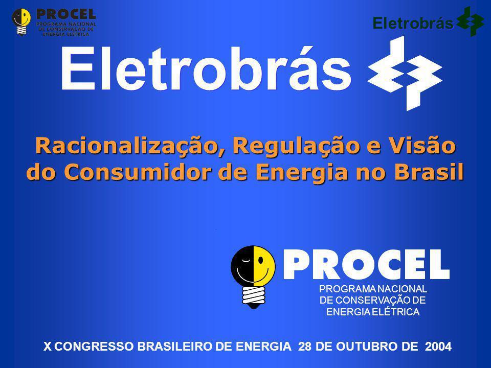 Eletrobrás Racionalização, Regulação e Visão do Consumidor de Energia no Brasil PROGRAMA NACIONAL DE CONSERVAÇÃO DE ENERGIA ELÉTRICA Eletrobrás X CONGRESSO BRASILEIRO DE ENERGIA 28 DE OUTUBRO DE 2004