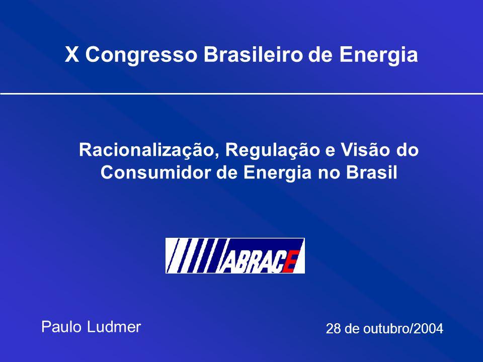 X Congresso Brasileiro de Energia Paulo Ludmer 28 de outubro/2004 Racionalização, Regulação e Visão do Consumidor de Energia no Brasil