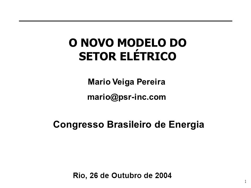 1 O NOVO MODELO DO SETOR ELÉTRICO Mario Veiga Pereira mario@psr-inc.com Rio, 26 de Outubro de 2004 Congresso Brasileiro de Energia