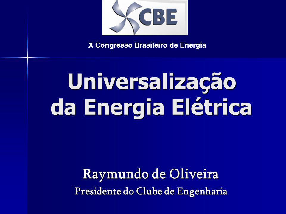 Universalização da Energia Elétrica Raymundo de Oliveira Presidente do Clube de Engenharia X Congresso Brasileiro de Energia
