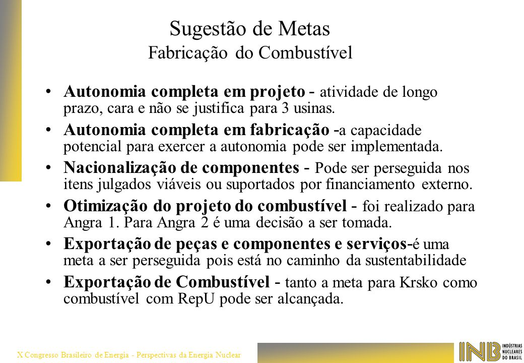 X Congresso Brasileiro de Energia - Perspectivas da Energia Nuclear Sugestão de Metas Fabricação do Combustível Autonomia completa em projeto - ativid