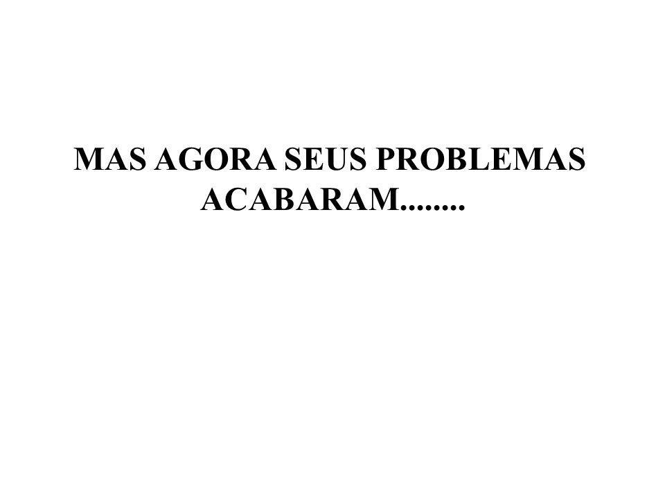 MAS AGORA SEUS PROBLEMAS ACABARAM........