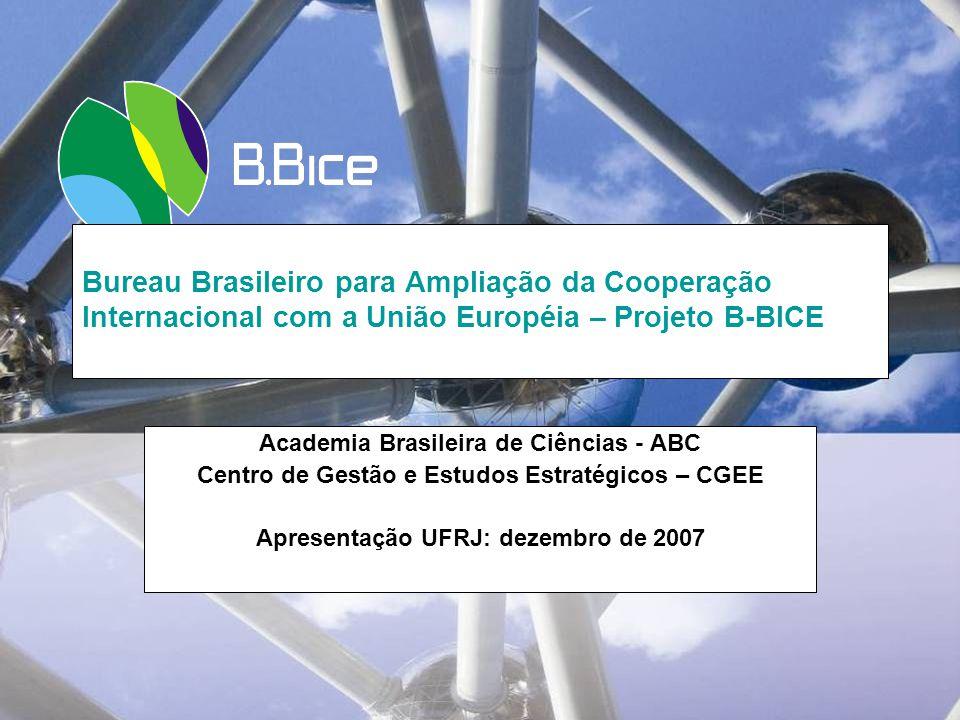 Bureau Brasileiro para Ampliação da Cooperação Internacional com a União Européia – Projeto B-BICE Academia Brasileira de Ciências - ABC Centro de Gestão e Estudos Estratégicos – CGEE Apresentação UFRJ: dezembro de 2007