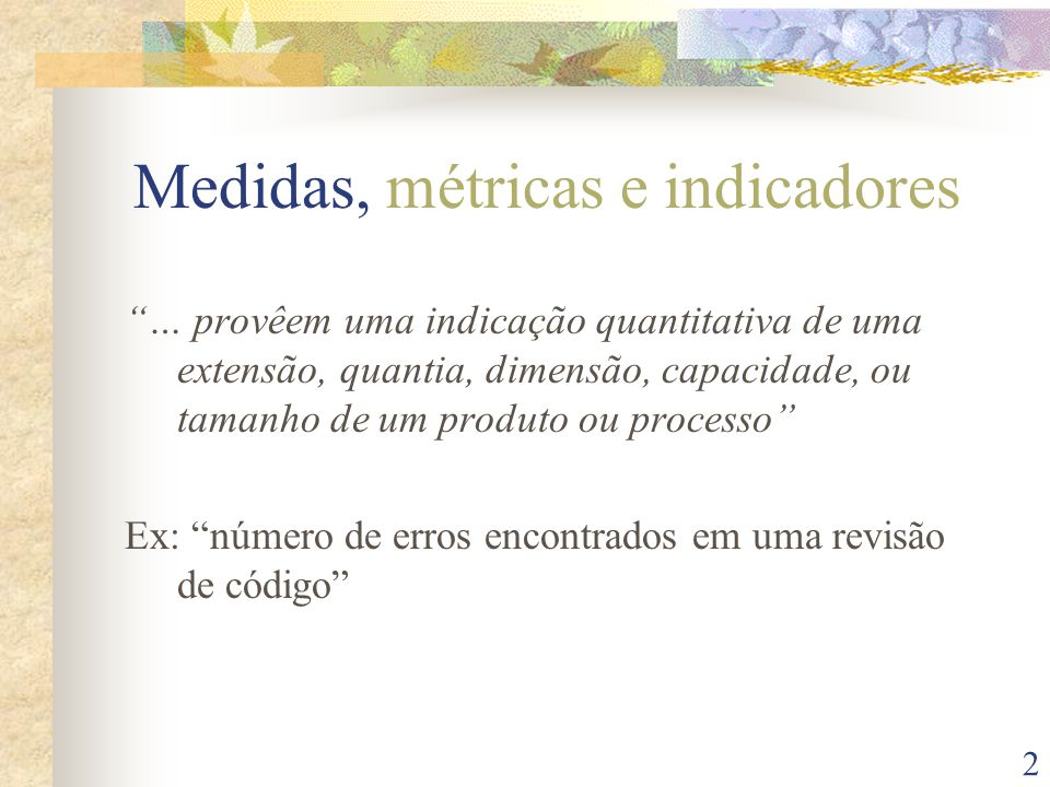 3 Medidas, métricas e indicadores … são medidas quantitativas do grau em que um sistema, componente ou processo possui um determinado atributo Ex: a média do número de erros encontrados por revisão