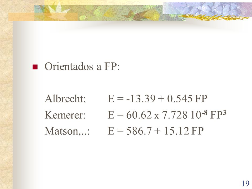19 Orientados a FP: Albrecht:E = -13.39 + 0.545 FP Kemerer:E = 60.62 x 7.728 10 -8 FP 3 Matson,..:E = 586.7 + 15.12 FP