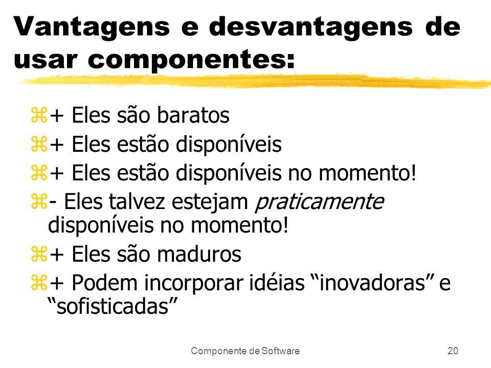 Componente de Software20 Vantagens e desvantagens de usar componentes: z+ Eles são baratos z+ Eles estão disponíveis z+ Eles estão disponíveis no momento.
