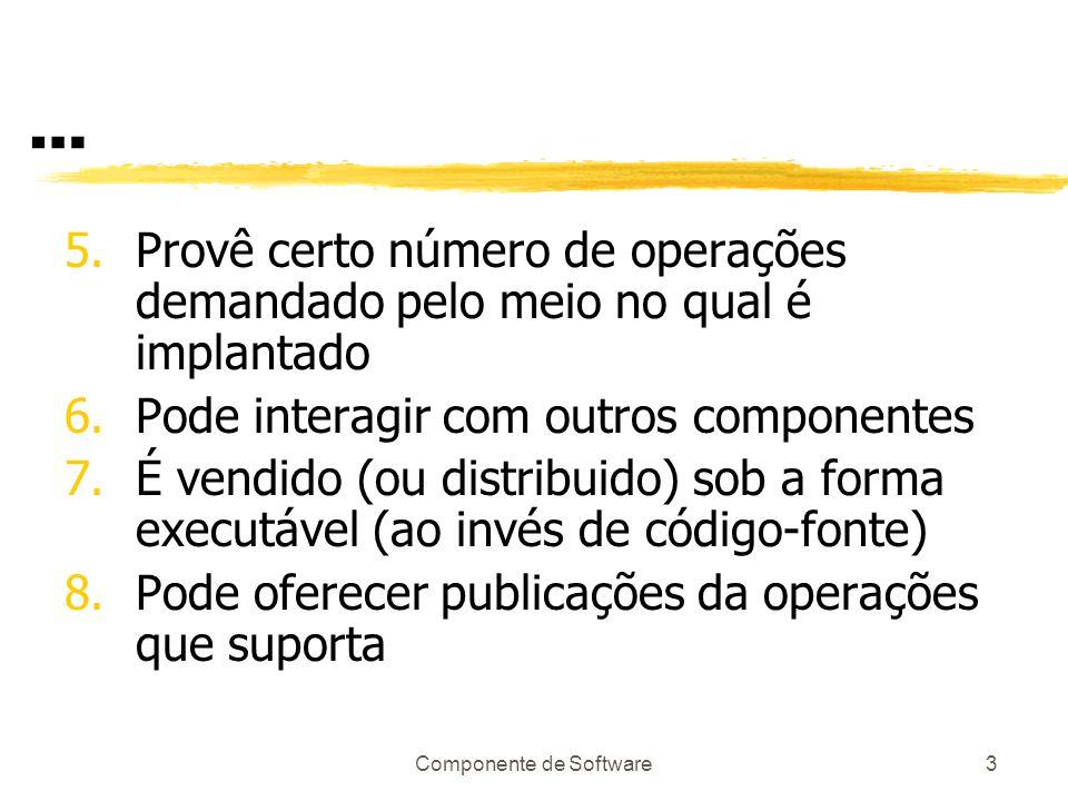 Componente de Software3 … 5.Provê certo número de operações demandado pelo meio no qual é implantado 6.Pode interagir com outros componentes 7.É vendido (ou distribuido) sob a forma executável (ao invés de código-fonte) 8.Pode oferecer publicações da operações que suporta