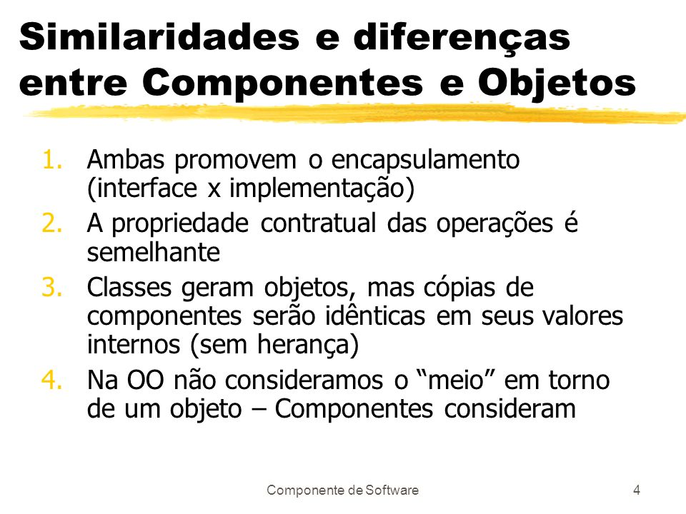 Componente de Software4 Similaridades e diferenças entre Componentes e Objetos 1.Ambas promovem o encapsulamento (interface x implementação) 2.A propriedade contratual das operações é semelhante 3.Classes geram objetos, mas cópias de componentes serão idênticas em seus valores internos (sem herança) 4.Na OO não consideramos o meio em torno de um objeto – Componentes consideram