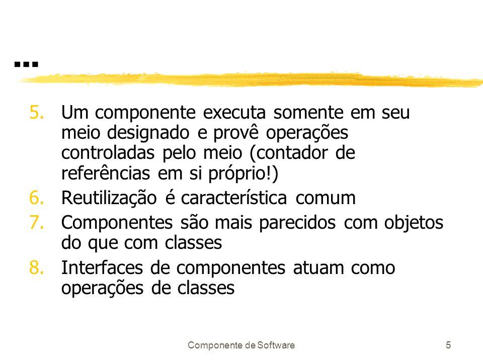 Componente de Software5 … 5.Um componente executa somente em seu meio designado e provê operações controladas pelo meio (contador de referências em si próprio!) 6.Reutilização é característica comum 7.Componentes são mais parecidos com objetos do que com classes 8.Interfaces de componentes atuam como operações de classes