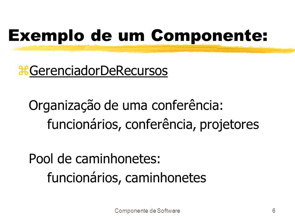 Componente de Software6 Exemplo de um Componente: zGerenciadorDeRecursos Organização de uma conferência: funcionários, conferência, projetores Pool de caminhonetes: funcionários, caminhonetes