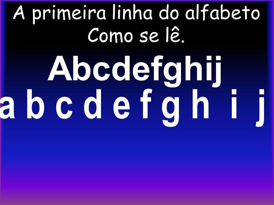 A primeira linha do alfabeto Como se lê. Abcdefghij a b c d e f g h i j