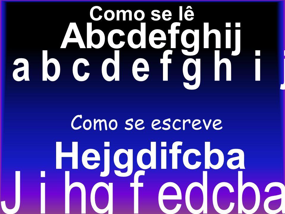 Como se lê Hejgdifcba J i hg f edcba Abcdefghij a b c d e f g h i j Como se escreve