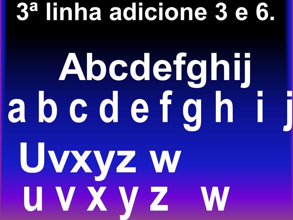 3ª linha adicione 3 e 6. Abcdefghij a b c d e f g h i j Uvxyz w u v x y z w