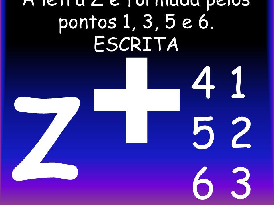 A letra Z é formada pelos pontos 1, 3, 5 e 6. ESCRITA + z 4 1 5 2 6 3