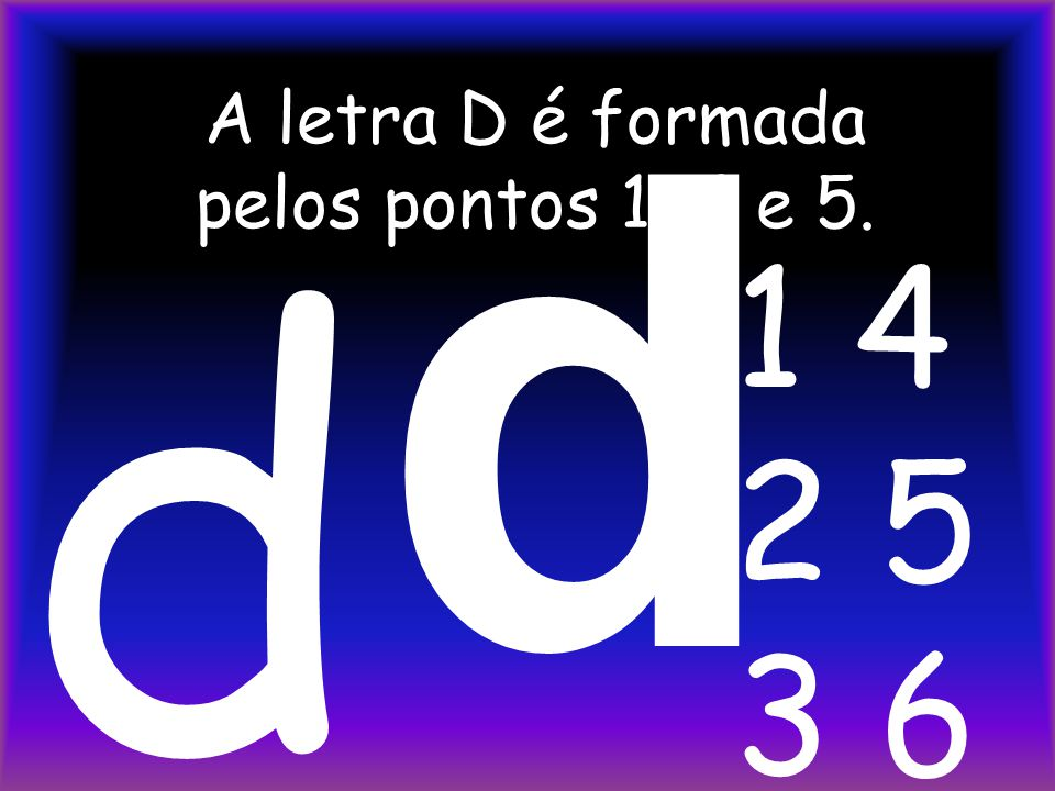 A letra D é formada pelos pontos 1, 4 e 5. d 1 4 2 5 3 6 d