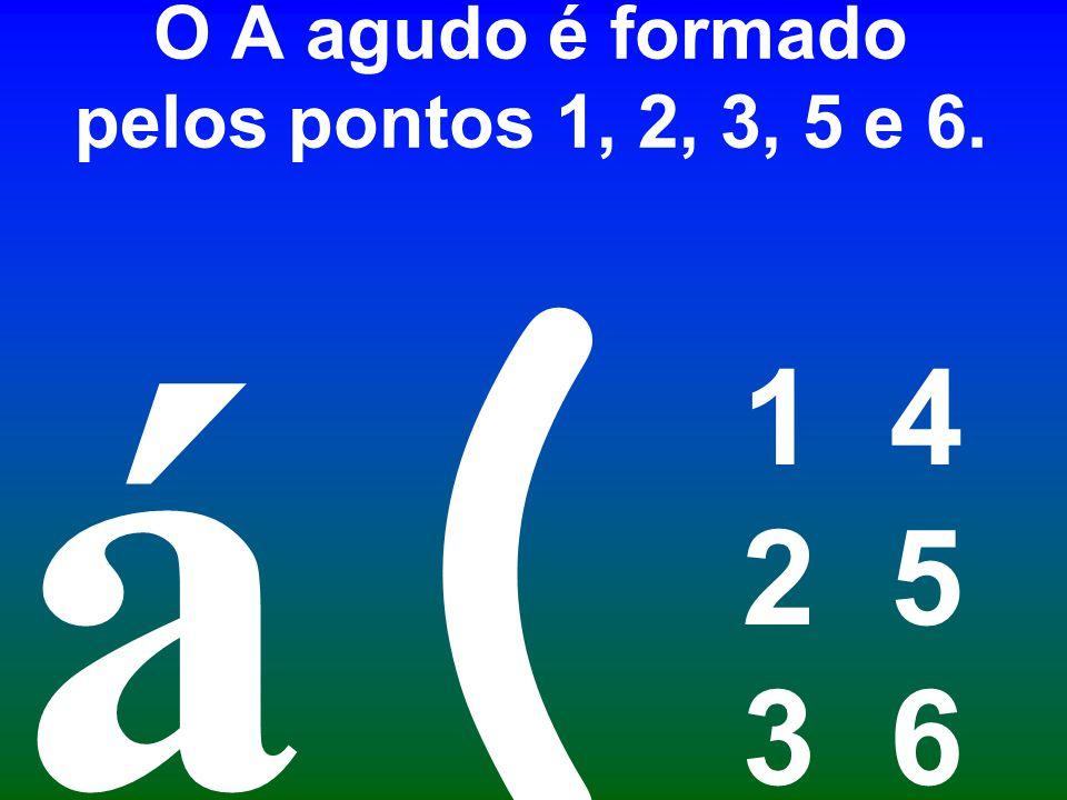 O A agudo é formado pelos pontos 1, 2, 3, 5 e 6. 1 4 2 5 3 6 ( á