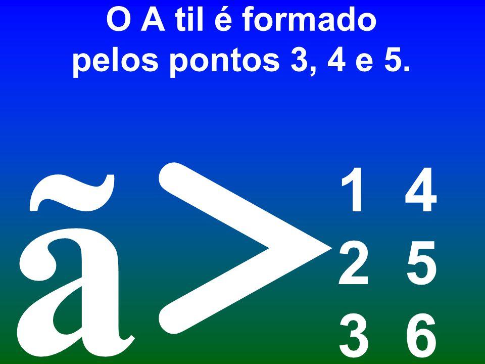 O A til é formado pelos pontos 3, 4 e 5. 1 4 2 5 3 6 > ã